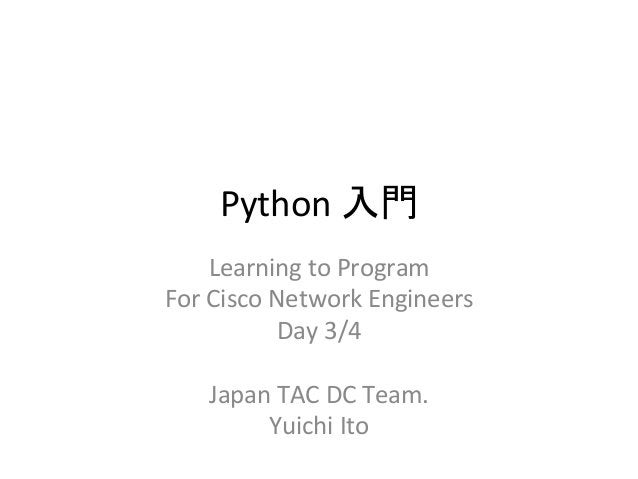 Python  ධ㛛  Learning  to  Program  For  Cisco  Network  Engineers  Day  3/4  Japan  TAC  DC  Team.  Yuichi  Ito