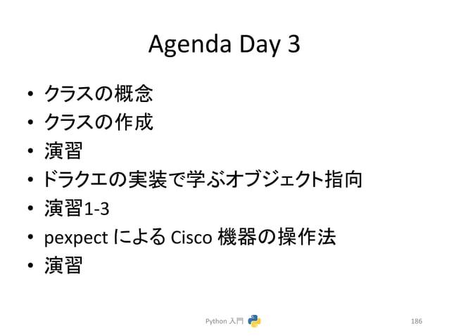 Agenda  Day  3  • 䜽䝷䝇䛾ᴫᛕ  • 䜽䝷䝇䛾సᡂ  • ₇⩦  • 䝗䝷䜽䜶䛾ᐇ䛷Ꮫ䜆䜸䝤䝆䜵䜽䝖ᣦྥ  • ₇⩦1-‐3  • pexpect  䛻䜘䜛  Cisco  ᶵჾ䛾᧯సἲ  • ₇⩦  Python  ධ㛛...