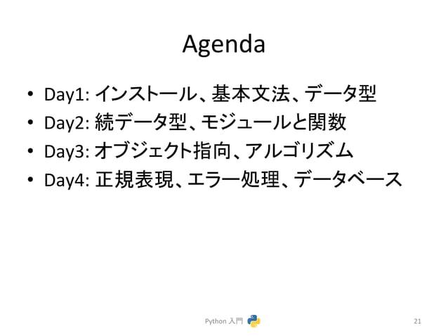 Agenda  • Day1:  䜲䞁䝇䝖䞊䝹䚸ᇶᮏᩥἲ䚸䝕䞊䝍ᆺ  • Day2:  ⥆䝕䞊䝍ᆺ䚸䝰䝆䝳䞊䝹䛸㛵ᩘ  • Day3:  䜸䝤䝆䜵䜽䝖ᣦྥ䚸䜰䝹䝂䝸䝈䝮  • Day4:  ṇつ⾲⌧䚸䜶䝷䞊ฎ⌮䚸䝕䞊䝍䝧䞊䝇  Python  ...