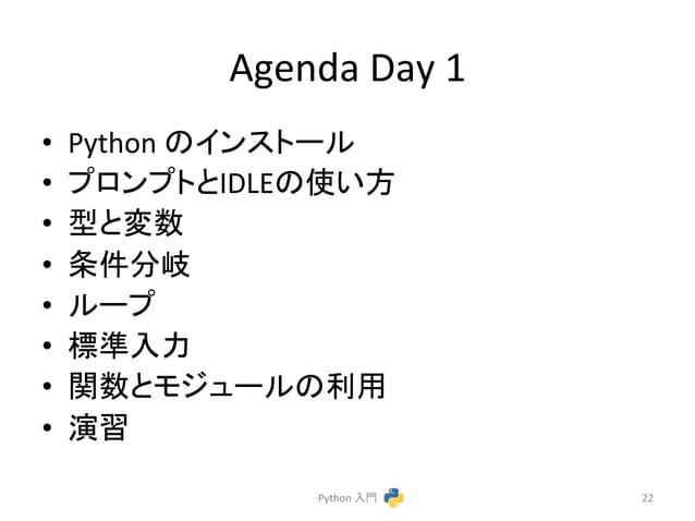 Agenda  Day  1  • Python  䛾䜲䞁䝇䝖䞊䝹  • 䝥䝻䞁䝥䝖䛸IDLE䛾䛔᪉  • ᆺ䛸ኚᩘ  • ᮲௳ศᒱ  • 䝹䞊䝥  • ᶆ‽ධຊ  • 㛵ᩘ䛸䝰䝆䝳䞊䝹䛾⏝  • ₇⩦  Python  ධ㛛  22