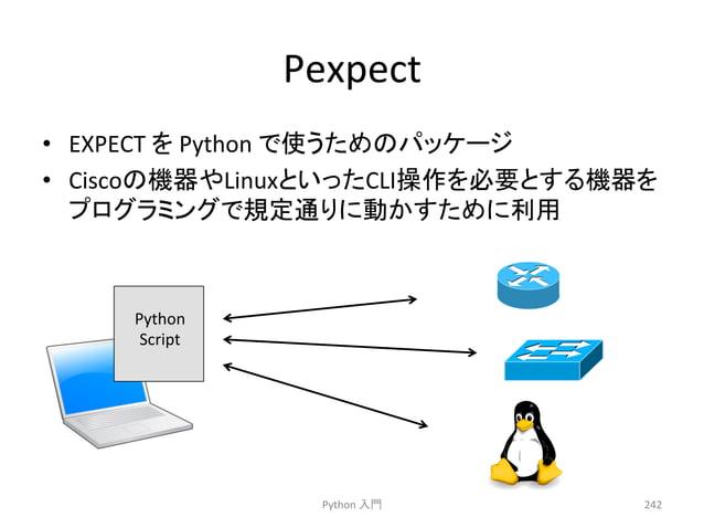 Pexpect  • EXPECT  䜢  Python  䛷䛖䛯䜑䛾䝟䝑䜿䞊䝆  • Cisco䛾ᶵჾ䜔Linux䛸䛔䛳䛯CLI᧯స䜢ᚲせ䛸䛩䜛ᶵჾ䜢  䝥䝻䜾䝷䝭䞁䜾䛷つᐃ㏻䜚䛻ື䛛䛩䛯䜑䛻⏝  Python  ධ㛛  242  Pyt...