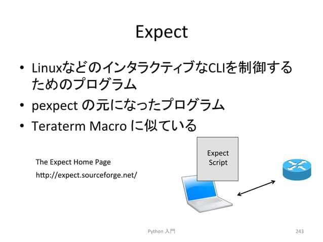 Expect  • Linux䛺䛹䛾䜲䞁䝍䝷䜽䝔䜱䝤䛺CLI䜢ไᚚ䛩䜛  䛯䜑䛾䝥䝻䜾䝷䝮  • pexpect  䛾ඖ䛻䛺䛳䛯䝥䝻䜾䝷䝮  • Teraterm  Macro  䛻ఝ䛶䛔䜛  Python  ධ㛛  243  The  Exp...