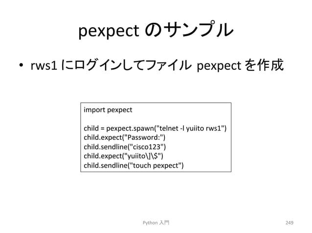 pexpect  䛾䝃䞁䝥䝹  • rws1  䛻䝻䜾䜲䞁䛧䛶䝣䜯䜲䝹㻌pexpect  䜢సᡂ  Python  ධ㛛  249  import  pexpect  child  =  pexpect.spawn(telnet  -‐l  ...