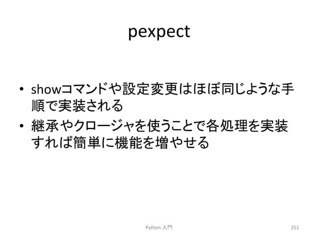 pexpect  • show䝁䝬䞁䝗䜔タᐃኚ᭦䛿䜋䜌ྠ䛨䜘䛖䛺ᡭ  㡰䛷ᐇ䛥䜜䜛  • ⥅ᢎ䜔䜽䝻䞊䝆䝱䜢䛖䛣䛸䛷ྛฎ⌮䜢ᐇ  䛩䜜䜀⡆༢䛻ᶵ⬟䜢ቑ䜔䛫䜛  Python  ධ㛛  251