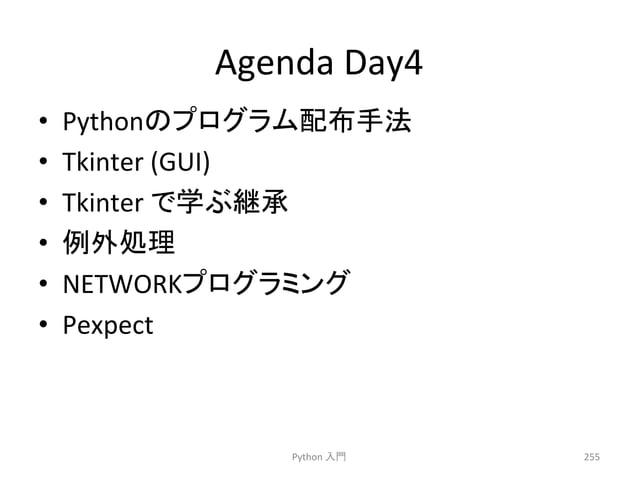 Agenda  Day4  • Python䛾䝥䝻䜾䝷䝮㓄ᕸᡭἲ  • Tkinter  (GUI)  • Tkinter  䛷Ꮫ䜆⥅ᢎ  • እฎ⌮  • NETWORK䝥䝻䜾䝷䝭䞁䜾  • Pexpect  Python  ධ㛛  255