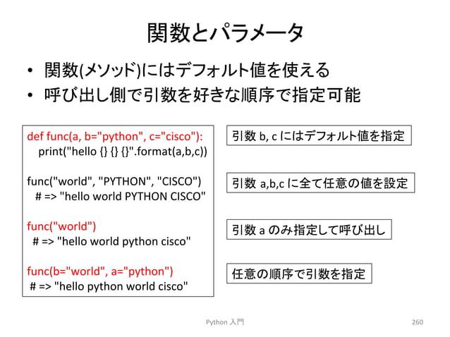 㛵ᩘ䛸䝟䝷䝯䞊䝍  • 㛵ᩘ(䝯䝋䝑䝗)䛻䛿䝕䝣䜷䝹䝖್䜢䛘䜛  • 䜃ฟ䛧ഃ䛷ᘬᩘ䜢ዲ䛝䛺㡰ᗎ䛷ᣦᐃྍ⬟  Python  ධ㛛  260  def  func(a,  b=python,  c=cisco):  print(hello ...