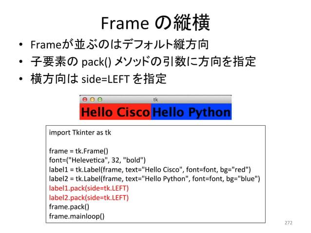 Frame  䛾⦪ᶓ  • Frame䛜୪䜆䛾䛿䝕䝣䜷䝹䝖⦪᪉ྥ  • Ꮚせ⣲䛾  pack()  䝯䝋䝑䝗䛾ᘬᩘ䛻᪉ྥ䜢ᣦᐃ  • ᶓ᪉ྥ䛿  side=LEFT  䜢ᣦᐃ  272  import  Tkinter  as  tk  fra...