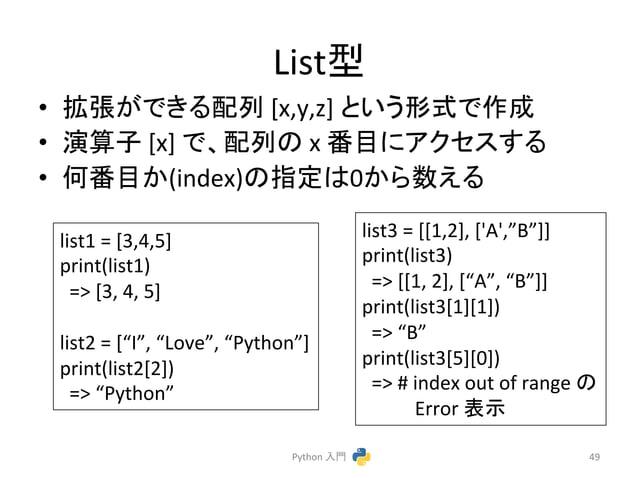 Listᆺ  • ᣑᙇ䛜䛷䛝䜛㓄ิ  [x,y,z]  䛸䛔䛖ᙧᘧ䛷సᡂ  • ₇⟬Ꮚ  [x]  䛷䚸㓄ิ䛾  x  ␒┠䛻䜰䜽䝉䝇䛩䜛  • ఱ␒┠䛛(index)䛾ᣦᐃ䛿0䛛䜙ᩘ䛘䜛  Python  ධ㛛  49  list1  =  ...
