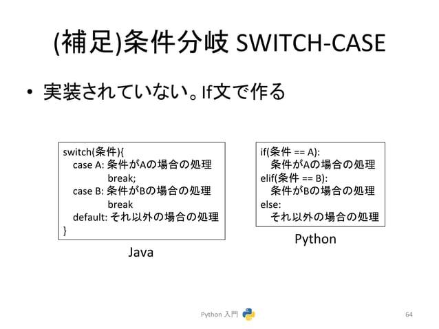 (⿵㊊)᮲௳ศᒱ  SWITCH-‐CASE  • ᐇ䛥䜜䛶䛔䛺䛔䚹Ifᩥ䛷స䜛  Python  ධ㛛  64  switch(᮲௳){  case  A:  ᮲௳䛜A䛾ሙྜ䛾ฎ⌮  break;  case  B:  ᮲௳䛜B䛾ሙྜ䛾ฎ...