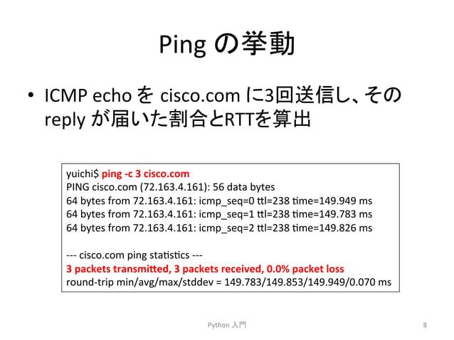 Ping  䛾ᣲື  • ICMP  echo  䜢㻌cisco.com  䛻3ᅇ㏦ಙ䛧䚸䛭䛾  reply  䛜ᒆ䛔䛯ྜ䛸RTT䜢⟬ฟ  Python  ධ㛛  8  yuichi$  ping  -‐c  3  cisco.com  P...