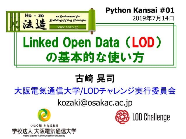 Linked Open Data(LOD) の基本的な使い方 古崎 晃司 大阪電気通信大学/LODチャレンジ実行委員会 kozaki@osakac.ac.jp Python Kansai #01 2019年7月14日