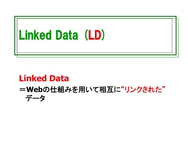 "Linked Data (LD) Linked Data =Webの仕組みを用いて相互に""リンクされた"" データ"