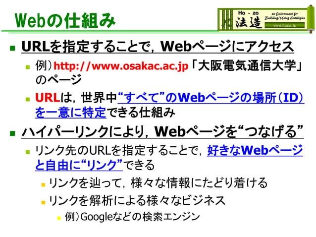 """Webの仕組み ◼ URLを指定することで,Webページにアクセス ◼ 例)http://www.osakac.ac.jp 「大阪電気通信大学」 のページ ◼ URLは,世界中""""すべて""""のWebページの場所(ID) を一意に特定できる仕組み ◼..."""
