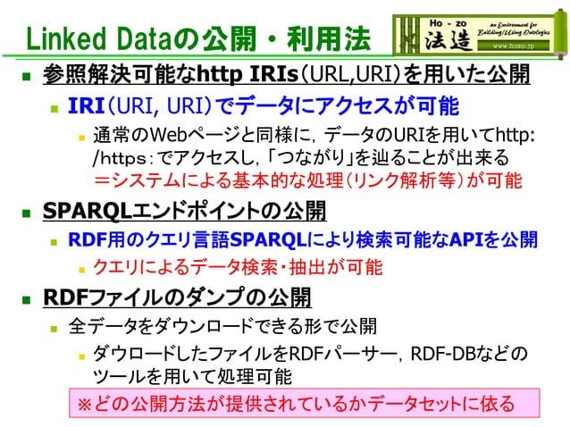 Linked Dataの公開・利用法 ◼ 参照解決可能なhttp IRIs(URL,URI)を用いた公開 ◼ IRI(URI, URI)でデータにアクセスが可能 ◼ 通常のWebページと同様に,データのURIを用いてhttp: /https:で...
