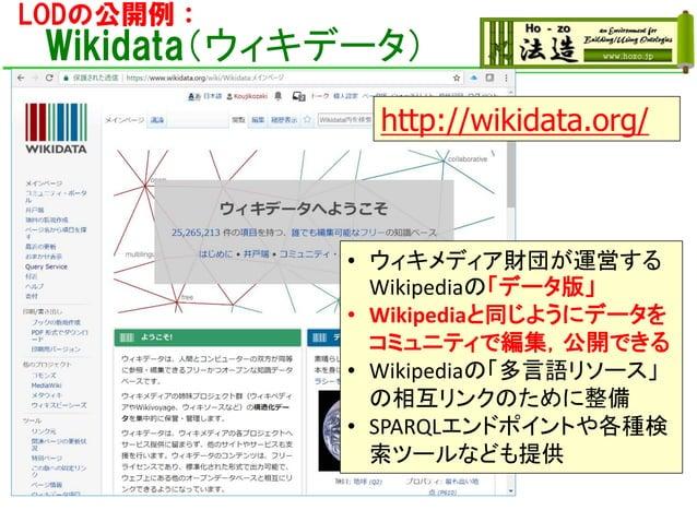 LODの公開例: Wikidata(ウィキデータ) • ウィキメディア財団が運営する Wikipediaの「データ版」 • Wikipediaと同じようにデータを コミュニティで編集,公開できる • Wikipediaの「多言語リソース」 の相...