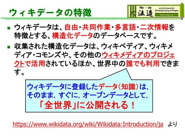 ウィキデータの特徴 ◼ ウィキデータは、自由・共同作業・多言語・二次情報を 特徴とする、構造化データのデータベースです。 ◼ 収集された構造化データは、ウィキペディア、ウィキメ ディア・コモンズや、その他のウィキメディアのプロジェ クトで活用さ...