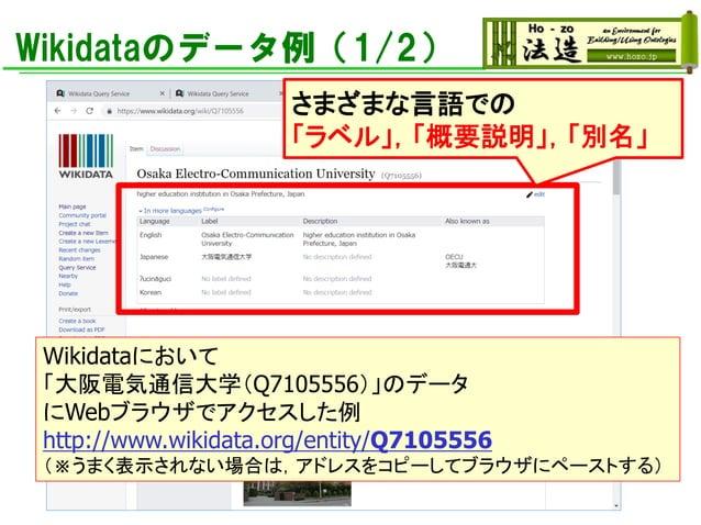 Wikidataのデータ例(1/2) Wikidataにおいて 「大阪電気通信大学(Q7105556)」のデータ にWebブラウザでアクセスした例 http://www.wikidata.org/entity/Q7105556 (※うまく表示さ...