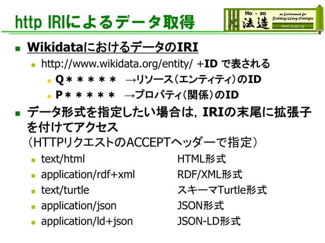 http IRIによるデータ取得 ◼ WikidataにおけるデータのIRI ◼ http://www.wikidata.org/entity/ +ID で表される ◼ Q***** →リソース(エンティティ)のID ◼ P***** →プロパ...