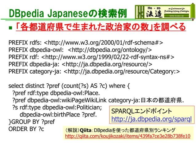 DBpedia Japaneseの検索例 ◼ 「各都道府県で生まれた政治家の数」を調べる PREFIX rdfs: <http://www.w3.org/2000/01/rdf-schema#> PREFIX dbpedia-owl: <htt...
