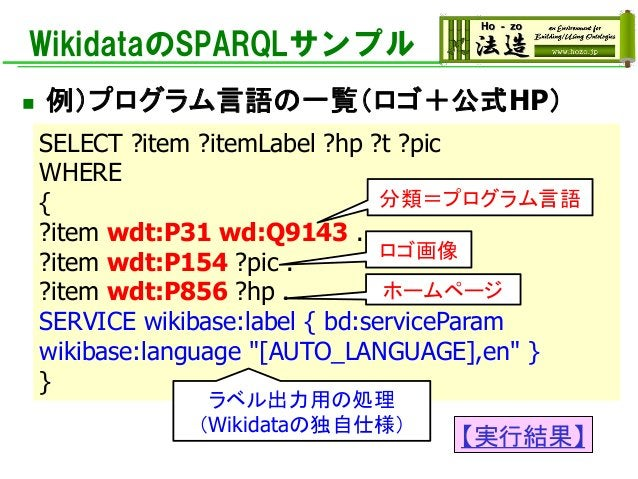WikidataのSPARQLサンプル ◼ 例)プログラム言語の一覧(ロゴ+公式HP) SELECT ?item ?itemLabel ?hp ?t ?pic WHERE { ?item wdt:P31 wd:Q9143 . ?item wdt...