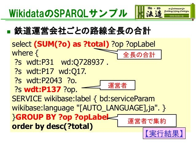 WikidataのSPARQLサンプル ◼ 鉄道運営会社ごとの路線全長の合計 select (SUM(?o) as ?total) ?op ?opLabel where { ?s wdt:P31 wd:Q728937 . ?s wdt:P17 ...