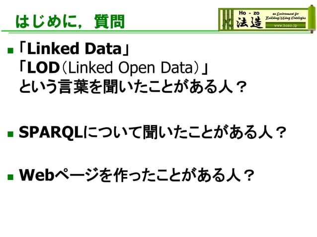 はじめに,質問 ◼ 「Linked Data」 「LOD(Linked Open Data)」 という言葉を聞いたことがある人? ◼ SPARQLについて聞いたことがある人? ◼ Webページを作ったことがある人?