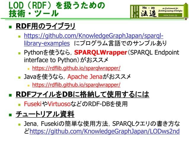 LOD(RDF)を扱うための 技術・ツール ◼ RDF用のライブラリ ◼ https://github.com/KnowledgeGraphJapan/sparql- library-examples にプログラム言語でのサンプルあり ◼ Py...