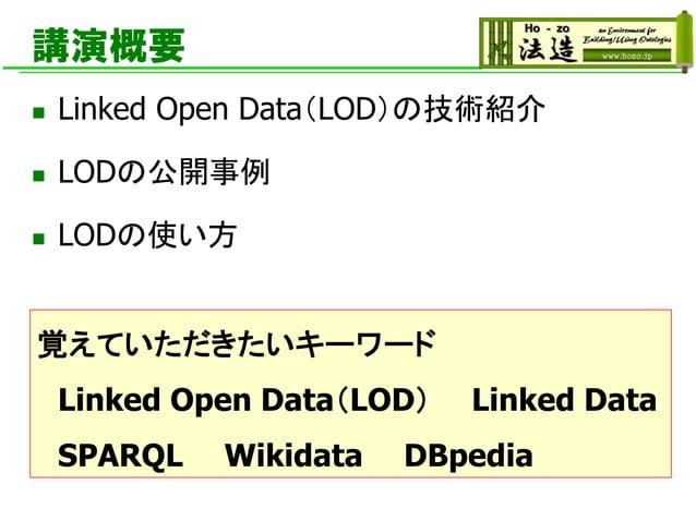 講演概要 ◼ Linked Open Data(LOD)の技術紹介 ◼ LODの公開事例 ◼ LODの使い方 覚えていただきたいキーワード Linked Open Data(LOD) Linked Data SPARQL Wikidata DB...