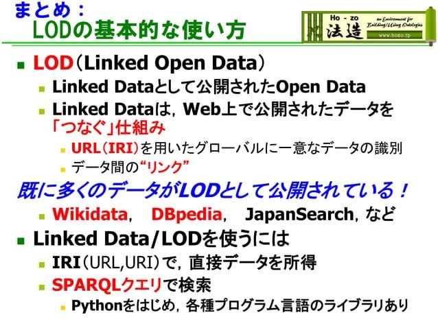 まとめ: LODの基本的な使い方 ◼ LOD(Linked Open Data) ◼ Linked Dataとして公開されたOpen Data ◼ Linked Dataは,Web上で公開されたデータを 「つなぐ」仕組み ◼ URL(IRI)を...