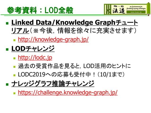 参考資料:LOD全般 ◼ Linked Data/Knowledge Graphチュート リアル(※今後,情報を徐々に充実させます) ◼ http://knowledge-graph.jp/ ◼ LODチャレンジ ◼ http://lodc.j...