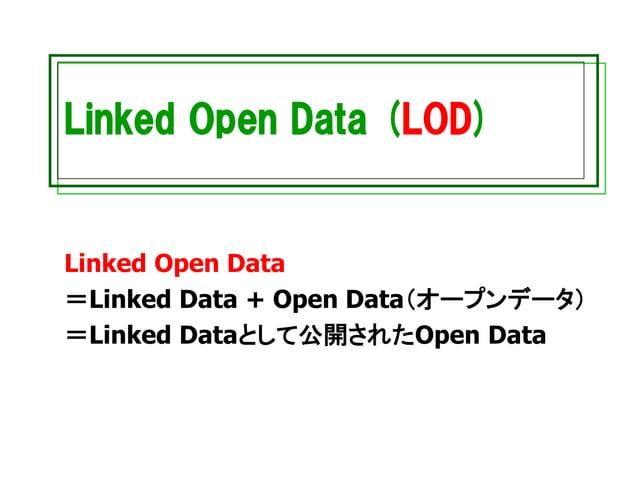 Linked Open Data (LOD) Linked Open Data =Linked Data + Open Data(オープンデータ) =Linked Dataとして公開されたOpen Data