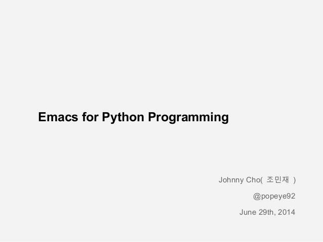 Emacs for Python Programming Johnny Cho( 조민재 ) @popeye92 June 29th, 2014