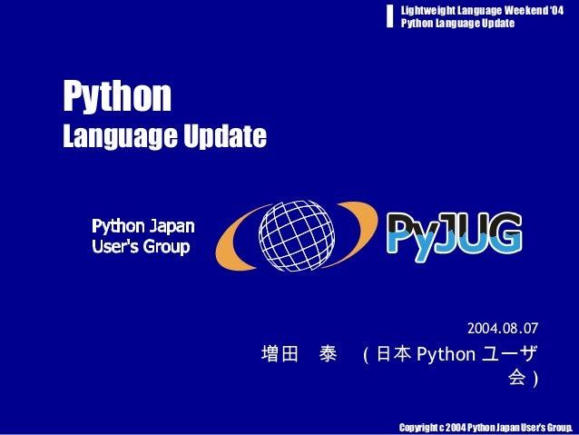 Copyright c 2004 Python Japan User's Group. Lightweight Language Weekend '04 Python Language Update Python Language Update...