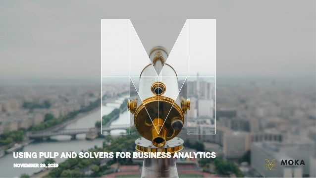 NOVEMBER 29, 2019 USING PULP AND SOLVERS FOR BUSINESS ANALYTICS