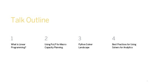 4 Talk Outline 1 What is Linear Programming? 2 Using PuLP for Macro Capacity Planning 3 Python Solver Landscape 4 Best Pra...