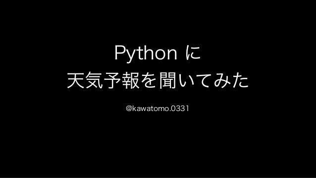 Python に 天気予報を聞いてみた @kawatomo.0331