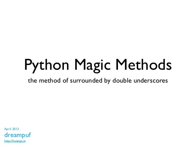 Python Magic Methods                   the method of surrounded by double underscoresApril 2013dreampufhttp://huangx.in