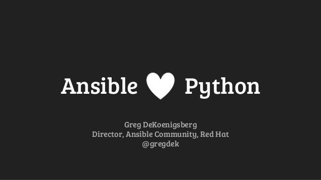 Ansible Python Greg DeKoenigsberg Director, Ansible Community, Red Hat @gregdek