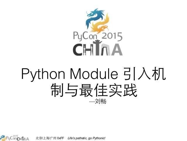 北京/上海/⼲⼴广州 0xFF Life's pathetic, go Pythonic! Python Module 引⼊入机 制与最佳实践 —刘畅