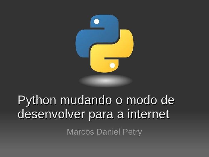 Python mudando o modo de desenvolver para a internet         Marcos Daniel Petry