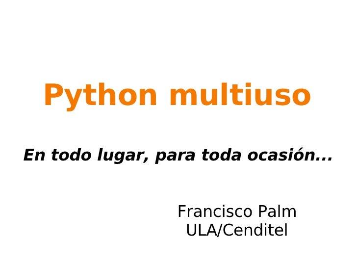 Python multiuso En todo lugar, para toda ocasión... Francisco Palm ULA/Cenditel