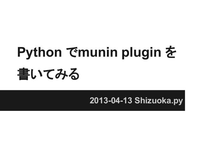 Python でmunin plugin を書いてみる          2013-04-13 Shizuoka.py