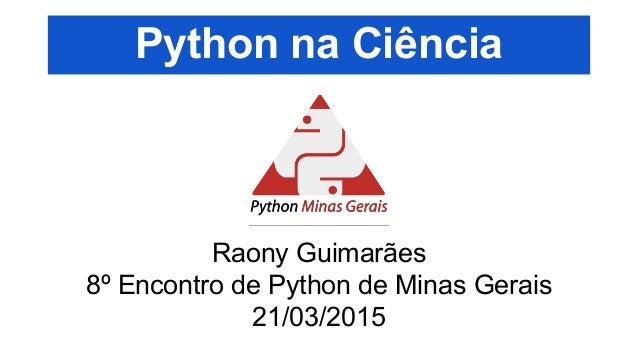 Python na Ciência Raony Guimarães 8º Encontro de Python de Minas Gerais 21/03/2015