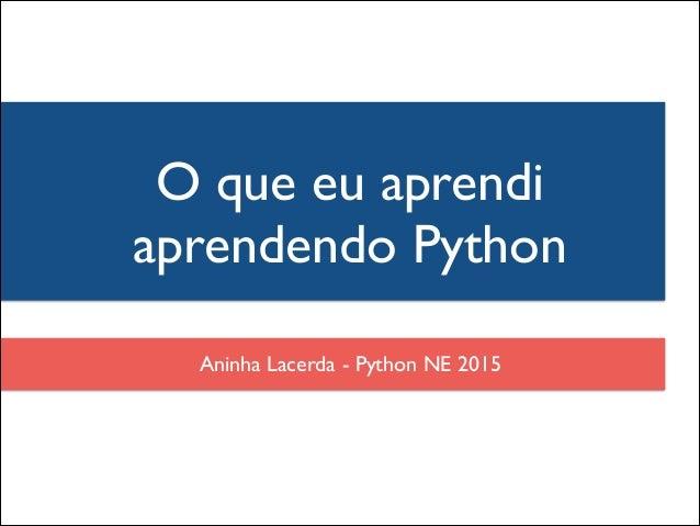 Aninha Lacerda - Python NE 2015 O que eu aprendi aprendendo Python