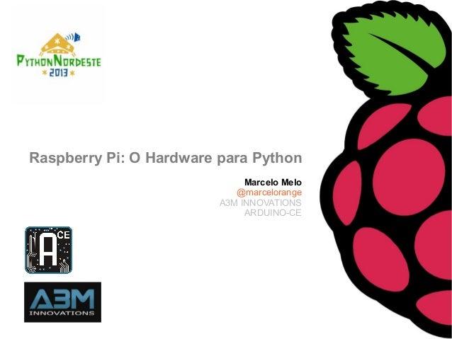 Marcelo Melo@marcelorangeA3M INNOVATIONSARDUINO-CERaspberry Pi: O Hardware para Python