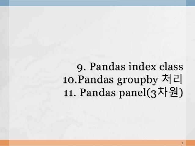 9. Pandas index class 10.Pandas groupby 처리 11. Pandas panel(3차원) 2