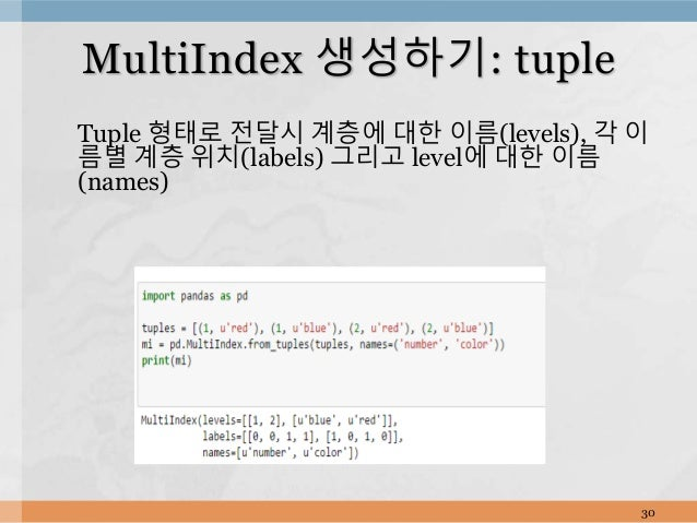Tuple 형태로 전달시 계층에 대한 이름(levels), 각 이 름별 계층 위치(labels) 그리고 level에 대한 이름 (names) 30 MultiIndex 생성하기: tuple