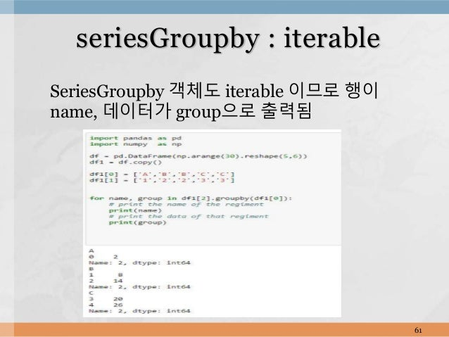SeriesGroupby 객체도 iterable 이므로 행이 name, 데이터가 group으로 출력됨 61 seriesGroupby : iterable