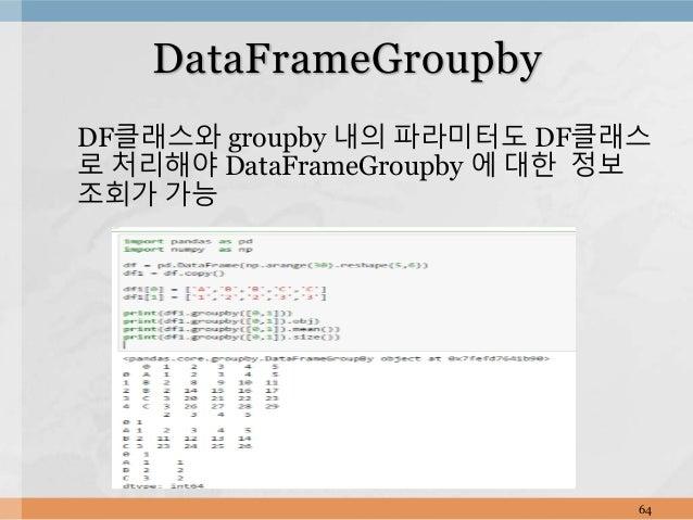 DF클래스와 groupby 내의 파라미터도 DF클래스 로 처리해야 DataFrameGroupby 에 대한 정보 조회가 가능 64 DataFrameGroupby