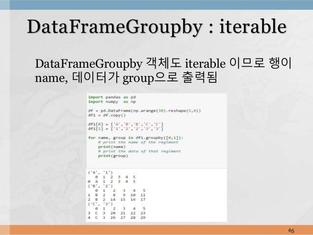 DataFrameGroupby 객체도 iterable 이므로 행이 name, 데이터가 group으로 출력됨 65 DataFrameGroupby : iterable